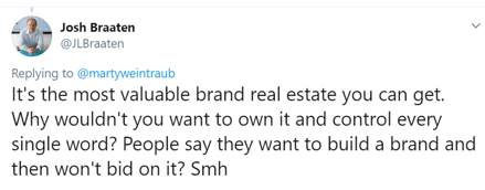 "Tweet from @kjlbraaten: ""Replying to @martyweintraub: It's the most valuable brand real estate you can get. Why wouldn't you want to own it and control every single word? People say they want to build a brand and then won't bid on it? Smh"""