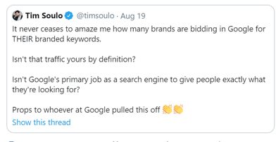 "Tweet from @timsoulo on Aug 19: ""It never ceases to amaze me how many brands are bidding in Google for THEIR brained keywords. Isn't that traffic yours by definition? Isn't Google's primary job as a search engine to give people exactly what they're looking for? Props to whoever at Google pulled this off"""